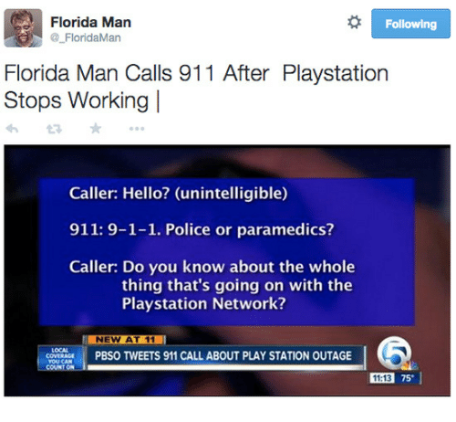 Florida Man, Hello, and PlayStation: Florida Man  @FloridaMan  Following  Florida Man Calls 911 After Playstation  Stops Working l  Caller: Hello? (unintelligible)  911: 9-1-1. Police or paramedics?  Caller: Do you know about the whole  thing that's going on with the  Playstation Network?  NEW AT 11  enes  PBS。TWEETS 911 CALL ABOUT PLAY STATION OUTAGE  11:13 75