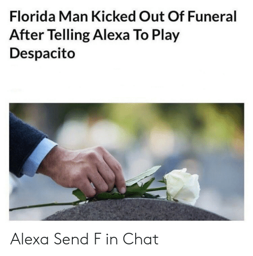 Play Despacito: Florida Man Kicked Out Of Funeral  After Telling Alexa To Play  Despacito Alexa Send F in Chat