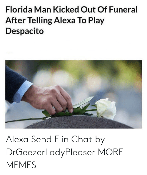 Play Despacito: Florida Man Kicked Out Of Funeral  After Telling Alexa To Play  Despacito Alexa Send F in Chat by DrGeezerLadyPleaser MORE MEMES