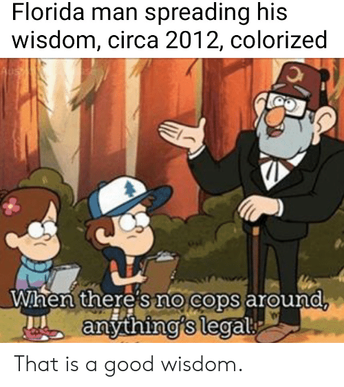 Florida Man, Florida, and Good: Florida man spreading his  wisdom, circa 2012, colorized  Wihen there shO  Wihen there sno cops around  arouna  0  anthing's legal  0 That is a good wisdom.