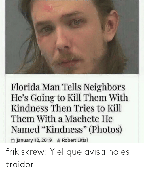 "machete: Florida Man Tells Neighbors  He's Going to Kill Them With  Kindness Then Tries to Kill  Them With a Machete He  Named ""Kindness"" (Photos)  January 12, 2019&Robert Littal frikiskrew:    Y el que avisa no es traidor"