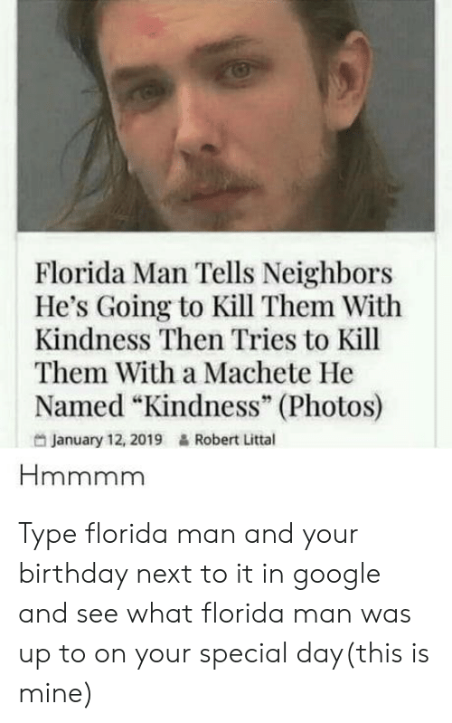 "machete: Florida Man Tells Neighbors  He's Going to Kill Them With  Kindness Then Tries to Kill  Them With a Machete He  Named ""Kindness"" (Photos)  95  January 12, 2019  Robert Littal Type florida man and your birthday next to it in google and see what florida man was up to on your special day(this is mine)"