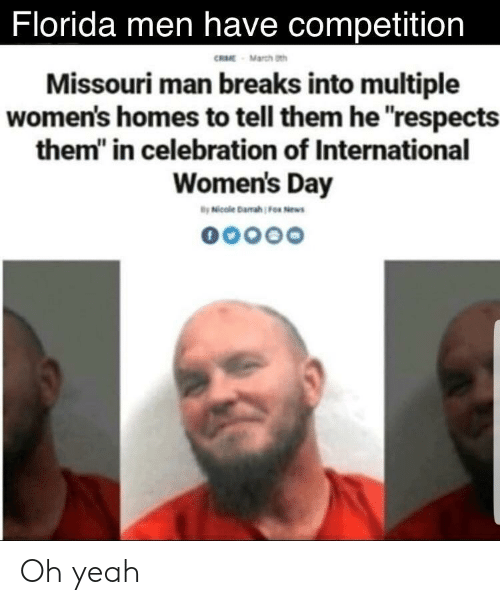 """Yeah, International Women's Day, and Florida: Florida men have competition  RME March th  Missouri man breaks into multiple  women's homes to tell them he respects  them"""" in celebration of International  Women's Day Oh yeah"""