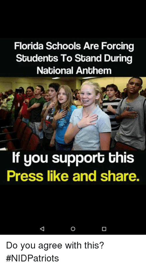 Memes, Florida, and 🤖: Florida Schools Are Forcing  Students To Stand During  National Anthemm  If you support this  Press like and share. Do you agree with this? #NIDPatriots