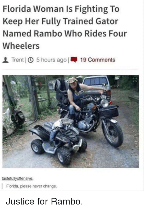 trent: Florida Woman Is Fighting To  Keep Her Fully Trained Gator  Named Rambo Who Rides Four  Wheelers  I Trent] 5 hours ago |-19 Comments  tastefullyoffensive:  Florida, please never change. Justice for Rambo.