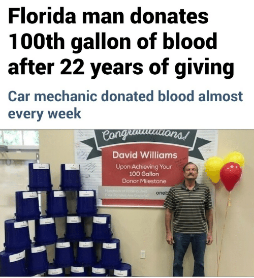Anaconda, Mechanic, and Blood: Floridaman donates  100th gallon of blood  after 22 years of giving  Car mechanic donated blood almost  every week  David Williams  Upon Achieving Your  100 Gallon  Donor Milestone  one