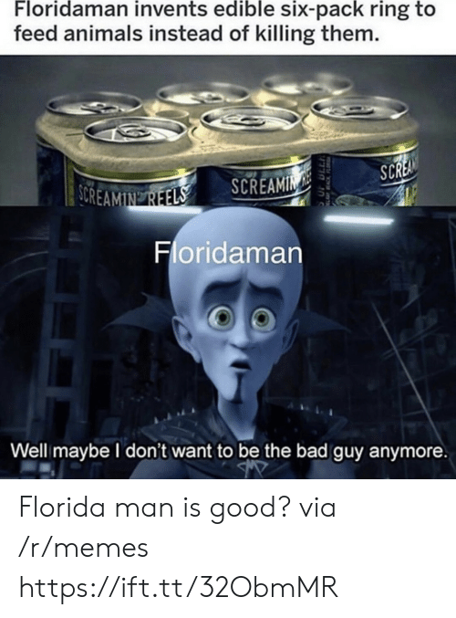 Florida Man: Floridaman invents edible six-pack ring to  feed animals instead of killing them.  SCREA  SOREAMIN REELS  SCREAMIN  Floridaman  Well maybe I don't want to be the bad guy anymore  EACKFL Florida man is good? via /r/memes https://ift.tt/32ObmMR