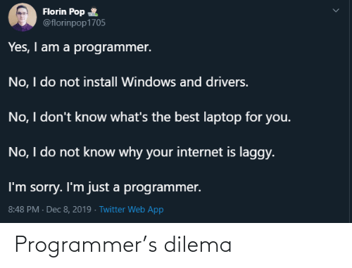 No I: Florin Pop  @florinpop1705  Yes, I am a programmer.  No, I do not install Windows and drivers.  No, I don't know what's the best laptop for you.  No, I do not know why your internet is laggy.  I'm sorry. I'm just a programmer.  8:48 PM - Dec 8, 2019 · Twitter Web App Programmer's dilema