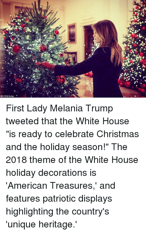"""Melania: @FLOTUS/Twitter First Lady Melania Trump tweeted that the White House """"is ready to celebrate Christmas and the holiday season!"""" The 2018 theme of the White House holiday decorations is 'American Treasures,' and features patriotic displays highlighting the country's 'unique heritage.'"""