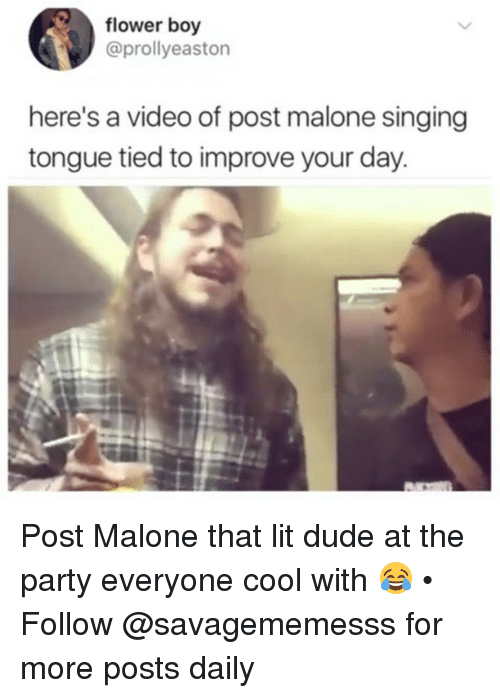 Dude, Lit, and Memes: flower boy  @prollyeaston  here's a video of post malone singing  tongue tied to improve your day. Post Malone that lit dude at the party everyone cool with 😂 • Follow @savagememesss for more posts daily