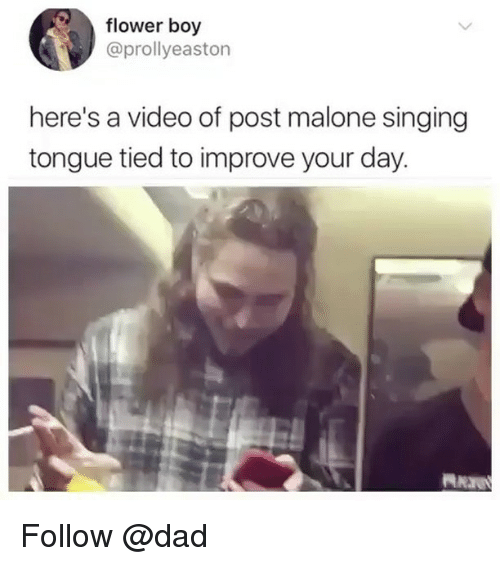 Dad, Post Malone, and Singing: flower boy  @prollyeaston  here's a video of post malone singing  tongue tied to improve your day. Follow @dad