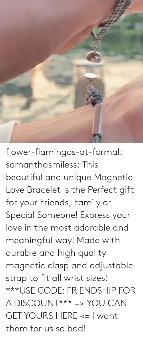 high: flower-flamingos-at-formal: samanthasmiless:  This beautiful and unique Magnetic Love Bracelet is the Perfect gift for your Friends, Family or Special Someone! Express your love in the most adorable and meaningful way! Made with durable and high quality magnetic clasp and adjustable strap to fit all wrist sizes!  ***USE CODE: FRIENDSHIP FOR A DISCOUNT*** => YOU CAN GET YOURS HERE <=    I want them for us so bad!