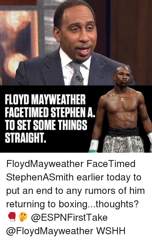 Boxing, Floyd Mayweather, and Mayweather: FLOYD MAYWEATHER  FACETIMED STEPHEN A.  TO SET SOME THINGS  STRAIGHT. FloydMayweather FaceTimed StephenASmith earlier today to put an end to any rumors of him returning to boxing...thoughts? 🥊🤔 @ESPNFirstTake @FloydMayweather WSHH