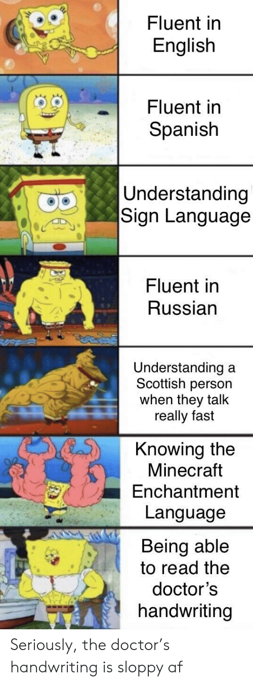 Af, Doctor, and Minecraft: Fluent in  English  Fluent in  Spanish  Understanding  Sign Language  Fluent in  Russian  Understanding  Scottish person  when they talk  really fast  a  Knowing the  Minecraft  Enchantment  Language  Being able  to read the  doctor's  handwriting Seriously, the doctor's handwriting is sloppy af