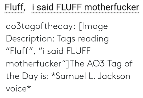 "Of The Day: Fluff, i said FLUFF motherfucker  ..... .....  ......... ao3tagoftheday:  [Image Description: Tags reading ""Fluff"", ""i said FLUFF motherfucker""]The AO3 Tag of the Day is: *Samuel L. Jackson voice*"