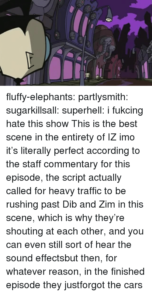 imo: fluffy-elephants: partlysmith:  sugarkillsall:  superhell: i fukcing hate this show This is the best scene in the entirety of IZ imo it's literally perfect  according to the staff commentary for this episode, the script actually called for heavy traffic to be rushing past Dib and Zim in this scene, which is why they're shouting at each other, and you can even still sort of hear the sound effectsbut then, for whatever reason, in the finished episode they justforgot the cars