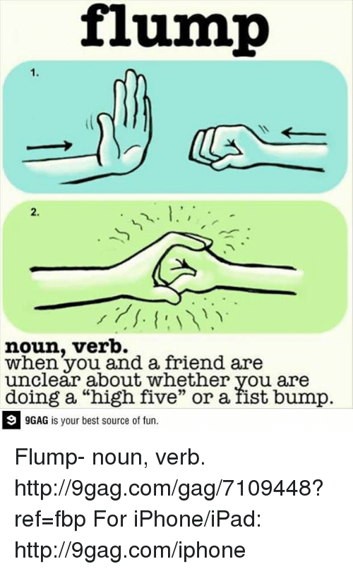 "Fist Bumping: flump  noun, verb.  when you and a friend are  unclear about whether you are  doing a ""high five"" or a fist bump.  9GAG is your best source of fun. Flump- noun, verb.