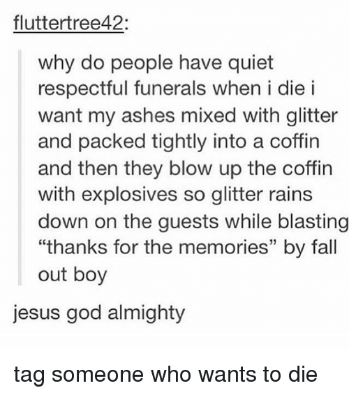 "Fall, God, and Jesus: fluttertree42:  why do people have quiet  respectful funerals when i die i  want my ashes mixed with glitter  and packed tightly into a coffin  and then they blow up the coffin  with explosives so glitter rains  down on the guests while blasting  ""thanks for the memories"" by fall  out boy  jesus god almighty tag someone who wants to die"