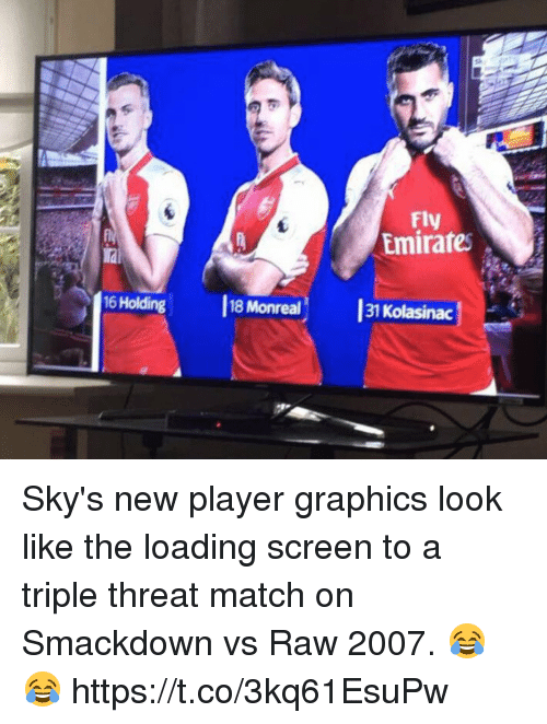 threating: Fly  Emirates  iai  16 Holding  18 Monreal  31  Kolasinac Sky's new player graphics look like the loading screen to a triple threat match on Smackdown vs Raw 2007. 😂😂 https://t.co/3kq61EsuPw