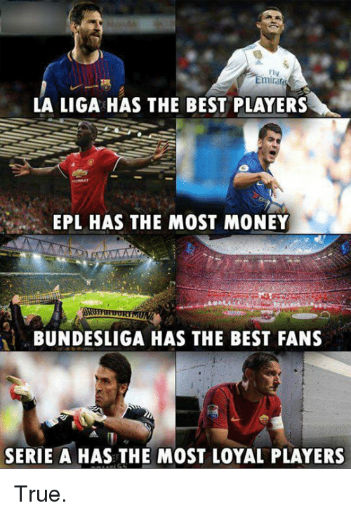 Memes, Money, and True: Fly  mirar  LA LIGA HAS THE BEST PLAYERS  EPL HAS THE MOST MONEY  BUNDESLIGA HAS THE BEST FANS  SERIE A HAS THE MOST LOYAL PLAYERS True.