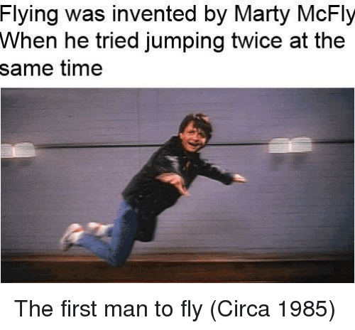 Marty McFly: Flying was invented by Marty McFly  When he tried jumping twice at the  same time The first man to fly (Circa 1985)