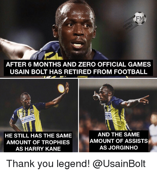 Football, Memes, and Usain Bolt: FM  AFTER 6 MONTHS AND ZERO OFFICIAL GAMES  USAIN BOLT HAS RETIRED FROM FOOTBALL  it  HE STILL HAS THE SAME  AMOUNT OF TROPHIES  AS HARRY KANE  AND THE SAME  AMOUNT OF ASSISTS  AS JORGINHO Thank you legend! @UsainBolt