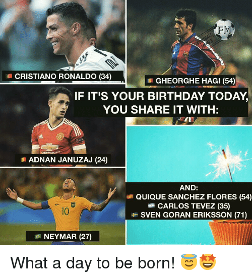 sanchez: FM  CRISTIANO RONALDO (34)  GHEORGHE HAGI (54)  IF IT'S YOUR BIRTHDAY TODAY,  YOU SHARE IT WITH:  EIN  ADNAN JANUZAJ (24)  AND:  QUIQUE SANCHEZ FLORES (54)  CARLOS TEVEZ (35)  SVEN GORAN ERIKSSON (71)  10  101 NEYMAR (27) What a day to be born! 😇🤩