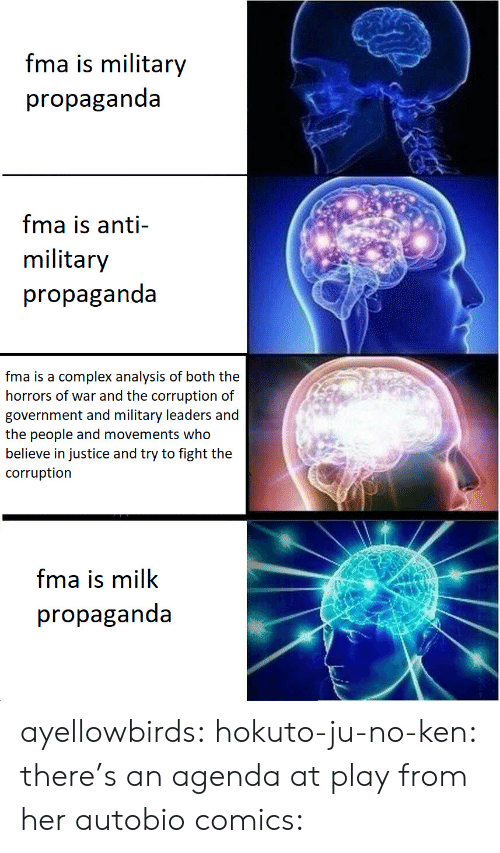 Complex, Ken, and Target: fma is military  propaganda  fma is anti-  military  propaganda  fma is a complex analysis of both the  horrors of war and the corruption of  government and military leaders and  the people and movements who  believe in justice and try to fight the  corruption  fma is milk  propaganda ayellowbirds:  hokuto-ju-no-ken:  there's an agenda at play  from her autobio comics: