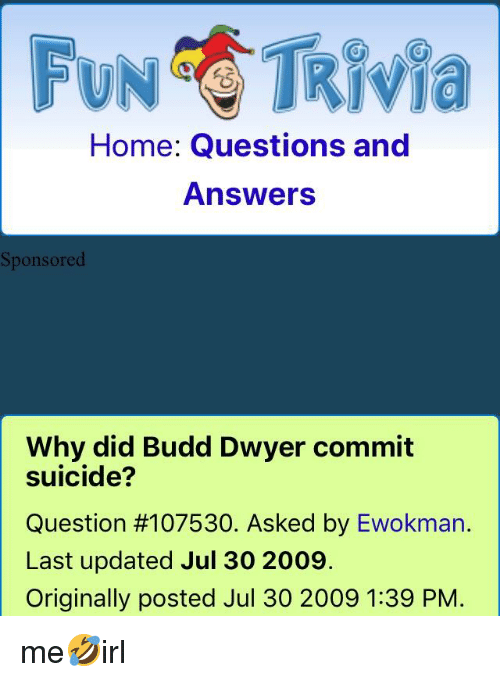 Home, Suicide, and Irl: FNTRIvia  Home Questions and  Answers  Sponsored  Why did Budd Dwyer commit  suicide?  Question #107530. Asked by Ewokman.  Last updated Jul 30 2009.  Originally posted Jul 30 2009 1:39 PM