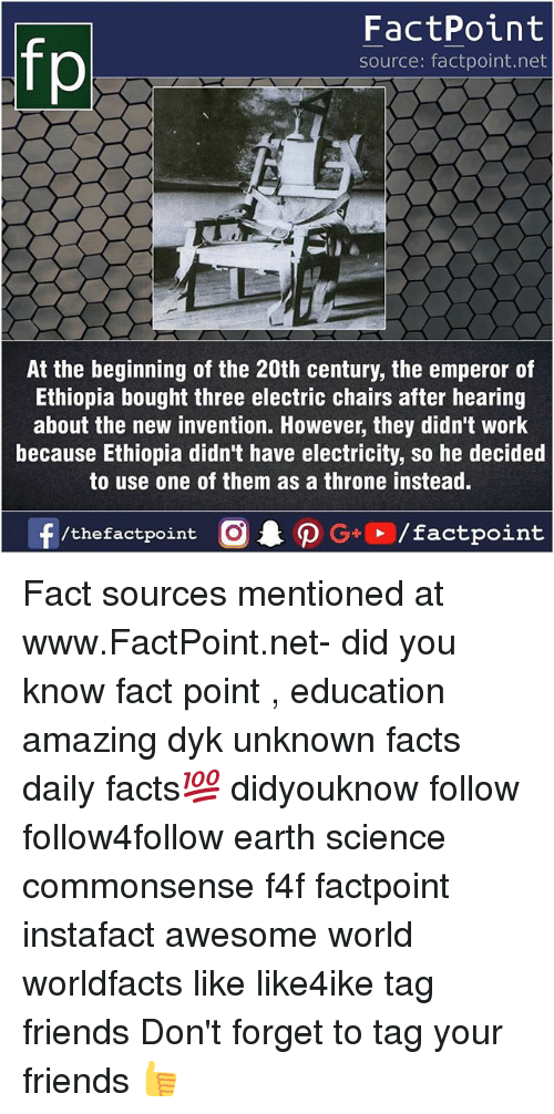 Facts, Friends, and Memes: fo  FactPoint  source: factpoint.net  At the beginning of the 20th century, the emperor of  Ethiopia bought three electric chairs after hearing  about the new invention. However, they didn't work  because Ethiopia didn't have electricity, so he decided  to use one of them as a throne instead. Fact sources mentioned at www.FactPoint.net- did you know fact point , education amazing dyk unknown facts daily facts💯 didyouknow follow follow4follow earth science commonsense f4f factpoint instafact awesome world worldfacts like like4ike tag friends Don't forget to tag your friends 👍
