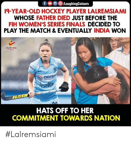 Hockey: fo/LaughingColours  19-YEAR-OLD HOCKEY PLAYER LALREMSIAMI  WHOSE FATHER DIED JUST BEFORE THE  FIH WOMEN'S SERIES FINALS DECIDED TO  PLAY THE MATCH & EVENTUALLY INDIA WON  LAUGHING  Celeurs  OU  ODISH  INDIAS EST  FLOSH  HATS OFF TO HER  COMMITMENT TOWARDS NATION #Lalremsiami