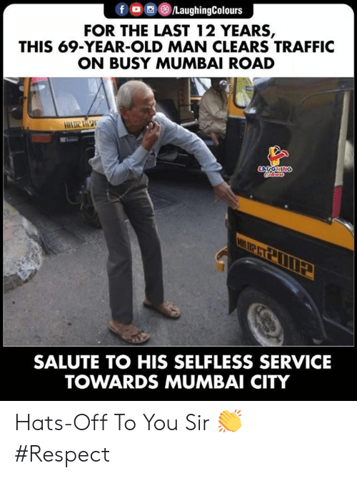 Old Man, Respect, and Traffic: fo  LaughingColours  FOR THE LAST 12 YEARS,  THIS 69-YEAR-OLD MAN CLEARS TRAFFIC  ON BUSY MUMBAI ROAD  LAYGHING  leurs  SALUTE TO HIS SELFLESS SERVICE  TOWARDS MUMBAI CITY Hats-Off To You Sir 👏 #Respect