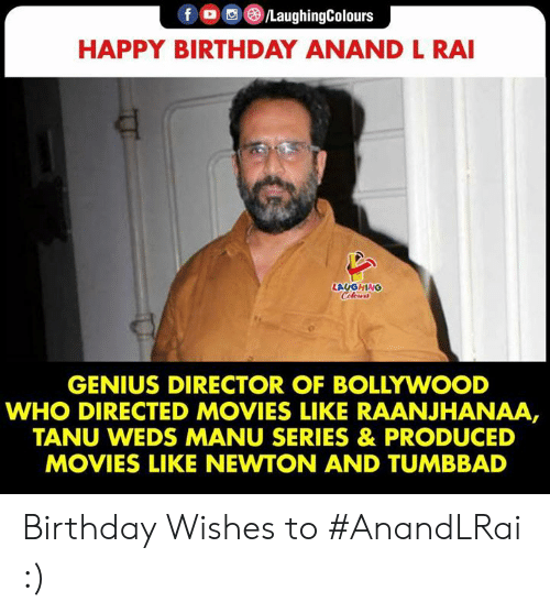 Bollywood: fo/LaughingColours  HAPPY BIRTHDAY ANAND L RAI  LAUGHING  Celers  GENIUS DIRECTOR OF BOLLYWOOD  WHO DIRECTED MOVIES LIKE RAANJHANAA,  TANU WEDS MANU SERIES & PRODUCED  MOVIES LIKE NEWTON AND TUMBBAD Birthday Wishes to #AnandLRai :)