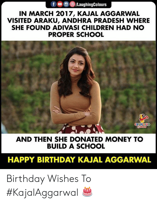 birthday wishes: fO/LaughingColours  IN MARCH 2017, KAJAL AGGARWAL  VISITED ARAKU, ANDHRA PRADESH WHERE  SHE FOUND ADIVASI CHILDREN HAD NO  PROPER SCHOOL  LAUGHING  oleas  AND THEN SHE DONATED MONEY TO  BUILD A SCHOOL  HAPPY BIRTHDAY KAJAL AGGARWAL Birthday Wishes To #KajalAggarwal 🎂