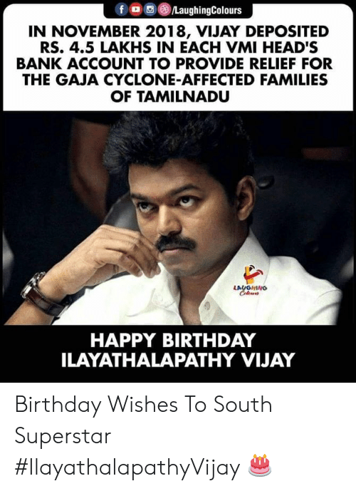 birthday wishes: fo /LaughingColours  IN NOVEMBER 2018, VIJAY DE POSITED  RS. 4.5 LAKHS IN EACH VMI HEAD'S  BANK ACCOUNT TO PROVIDE RELIEF FOR  THE GAJA CYCLONE-AFFECTED FAMILIES  OF TAMILNADU  LAUGHING  Celewrs  HAPPY BIRTHDAY  ILAYATHALAPATHY VIJAY Birthday Wishes To South Superstar #IlayathalapathyVijay 🎂