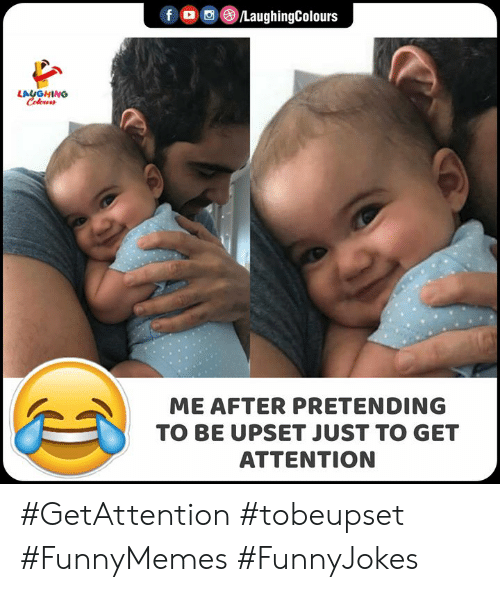 Indianpeoplefacebook, Get, and Laughing: fo LaughingColours  LAUGHING  Celewrr  ME AFTER PRETENDING  TO BE UPSET JUST TO GET  ATTENTION #GetAttention #tobeupset #FunnyMemes #FunnyJokes