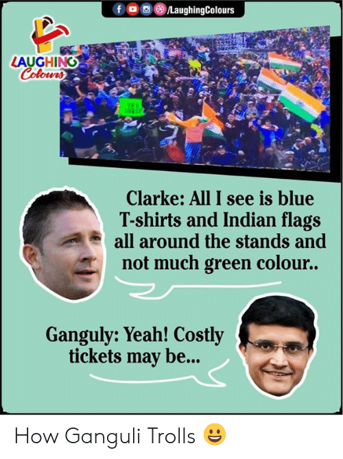 Yeah, Blue, and Indian: fo LaughingColours  LAUGHING  Colours  TER  cE  Clarke: All I see is blue  T-shirts and Indian flags  all around the stands and  not much green colour..  Ganguly: Yeah! Costly  tickets may be... How Ganguli Trolls 😀