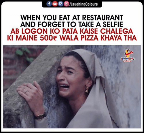 selfie: fo/LaughingColours  WHEN YOU EAT AT RESTAURANT  AND FORGET TO TAKE A SELFIE  AB LOGON KO PATA KAISE CHALEGA  KI MAINE 500 WALA PIZZA KHAYA THA  LAUGHING  Coleurs