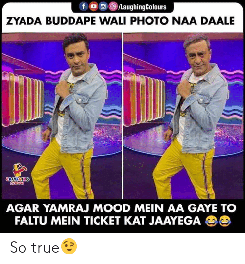 Mood, True, and Indianpeoplefacebook: fo/LaughingColours  ZYADA BUDDAPE WALI PHOTO NAA DAALE  LAUGHING  Colors  AGAR YAMRAJ MOOD MEIN AA GAYE TO  FALTU MEIN TICKET KAT JAAYEGA So true😉