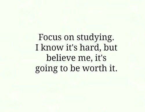 Focus: Focus on studying.  I know it's hard, but  believe me, it's  going to be worth it.