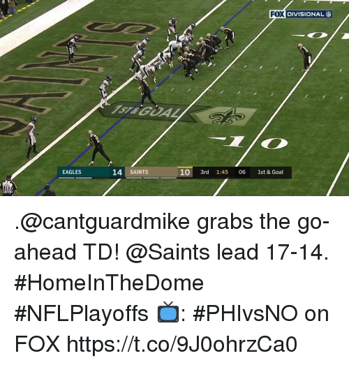 Philadelphia Eagles, Memes, and New Orleans Saints: FOI DIVISIONAL  l) DIVISIONAL  ST&GOAL  14 SAINTS  10 3rd 1:45 06 1st & Goal  EAGLES .@cantguardmike grabs the go-ahead TD!  @Saints lead 17-14. #HomeInTheDome #NFLPlayoffs  📺: #PHIvsNO on FOX https://t.co/9J0ohrzCa0