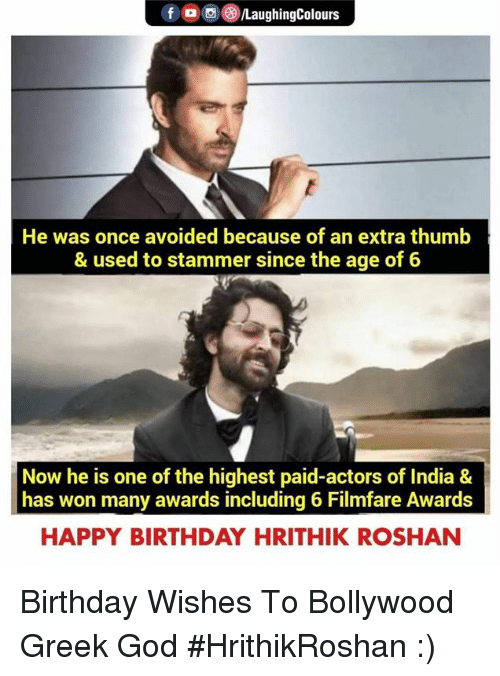 Bollywood: fOLaughingColours  He was once avoided because of an extra thumb  & used to stammer since the age of 6  Now he is one of the highest paid-actors of India &  has won many awards including 6 Filmfare Awards  HAPPY BIRTHDAY HRITHIK ROSHAN Birthday Wishes To Bollywood Greek God #HrithikRoshan :)