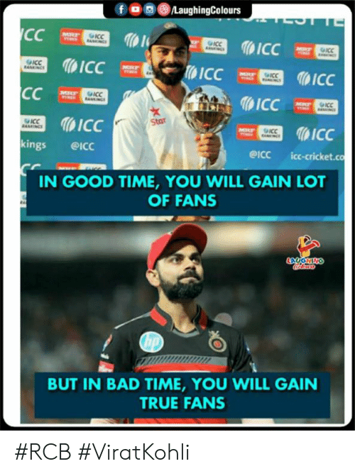 Viratkohli: fOLaughingColours  ICC  1  ICC  kings @ICc  ICC  WStar  eicc icc-cricket.co  IN GOOD TIME, YOU WILL GAIN LOT  OF FANS  BUT IN BAD TIME, YOU WILL GAIN  TRUE FANS #RCB #ViratKohli
