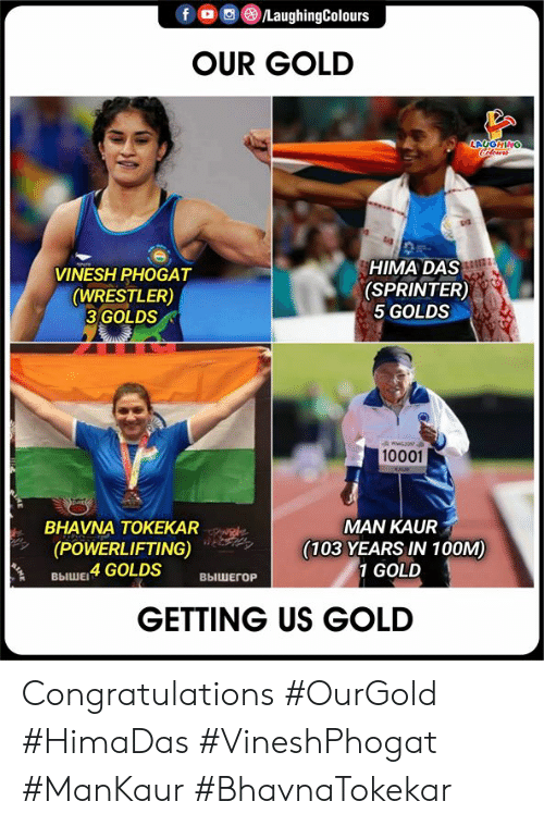 Congratulations, Indianpeoplefacebook, and Gold: foLaughingColours  OUR GOLD  LAUGHING  Cleurs  HIMA DAS  (SPRINTER)  5 GOLDS  VINESH PHOGAT  (WRESTLER)  3 GOLDS  wwG301  10001  KAUE  MAN KAUR  (103 YEARS IN 100M)  1 GOLD  BHAVNA TOKEKAR  (POWERLIFTING)  выШЕ 4 GOLDS  ВЫШЕГОР  GETTING US GOLD Congratulations     #OurGold #HimaDas #VineshPhogat #ManKaur #BhavnaTokekar