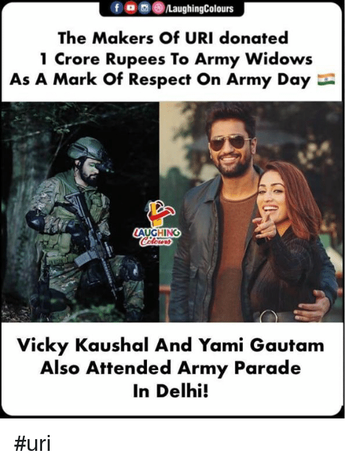 Respect, Army, and Indianpeoplefacebook: foLaughingColours  The Makers of URI donated  1 Crore Rupees To Army Widows  As A Mark Of Respect On Army Day  AUGHING  Vicky Kaushal And Yami Gautam  Also Attended Army Parade  In Delhi! #uri