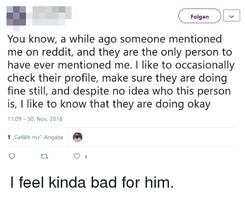 """Bad, Reddit, and Okay: Folgen  You know, a while ago someone mentioned  me on reddit, and they are the only person to  have ever mentioned me. I like to occasionally  check their profile, make sure they are doing  fine still, and despite no idea who this person  is, I like to know that they are doing okay  11:09 -30. Nov. 2018  1,Gefällt mir""""-Angabe I feel kinda bad for him."""