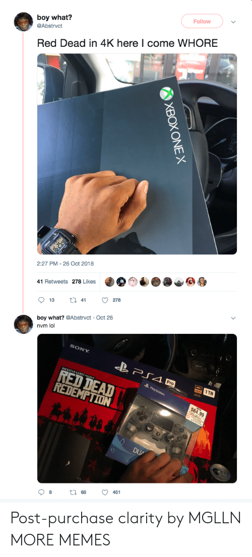 here i come: Follow  boy what?  @Abstrvct  Red Dead in 4K here I come WHORE  2:27 PM- 26 Oct 2018  41 Retweets 278 Likes  boy what? @Abstrvct Oct 26  nvm lol  SONY  RED DEAD  REDEMPTIDN  1TB  451  68  08 Post-purchase clarity by MGLLN MORE MEMES