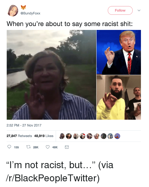 "Blackpeopletwitter, Shit, and Racist: Follow  @BundyFoxx  When you're about to say some racist shit:  2:52 PM - 27 Nov 2017  27,847 Retweets 48,919 Likes  155 ,C 28K  49K <p>""I'm not racist, but…"" (via /r/BlackPeopleTwitter)</p>"