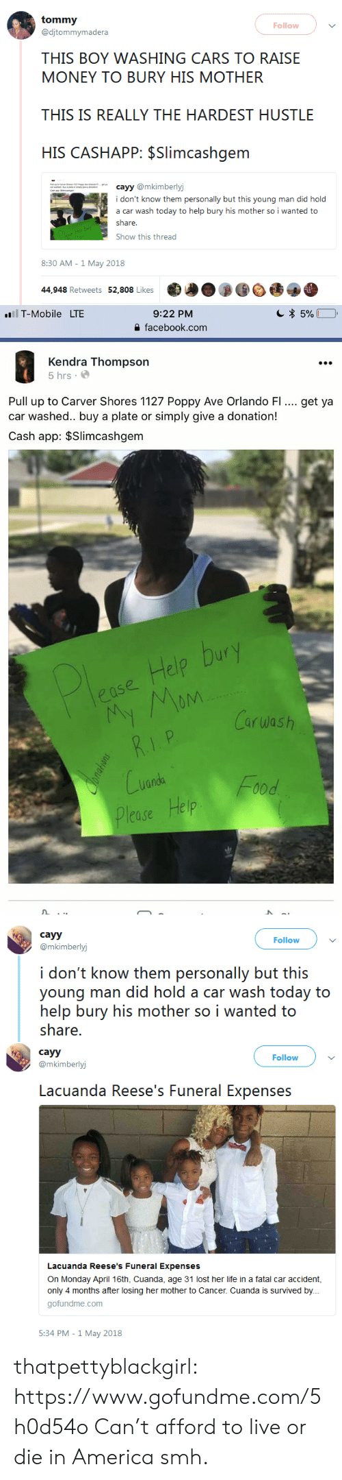 poppy: Follow  @djtommymadera  THIS BOY WASHING CARS TO RAISE  MONEY TO BURY HIS MOTHER  THIS IS REALLY THE HARDEST HUSTLE  HIS CASHAPP: $Slimcashgem  cayy @mkimberly  i don't know them personally but this young man did hold  a car wash today to help bury his mother so i wanted to  estrae  Show this thread  8:30 AM -1 May 2018  44,948 Retweets 52,808 Likes   9:22 PM  을 facebook.com  1T-Mobile  LTE  Kendra Thompson  5 hrs.  Pull up to Carver Shores 1127 Poppy Ave Orlando FI.. get ya  car washed.. buy a plate or simply give a donation!  Cash app: $Slimcashgem  elo  Carwash  nda  lease Help   cayy  @mkimberlyj  Follow  i don't know them personally but this  young man did hold a car wash today to  help bury his mother so i wanted to  share.   cayy  @mkimberlyj  Follow  Lacuanda Reese's Funeral Expenses  Lacuanda Reese's Funeral Expenses  On Monday April 16th, Cuanda, age 31 lost her life in a fatal car accident,  only 4 months after losing her mother to Cancer. Cuanda is survived by.  gofundme.com  5:34 PM -1 May 2018 thatpettyblackgirl:  https://www.gofundme.com/5h0d54o Can't afford to live or die in America smh.