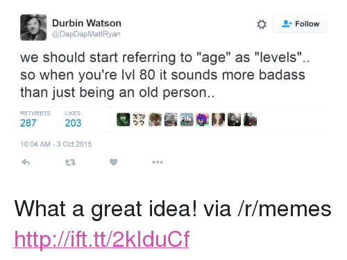 """Memes, Http, and Badass: Follow  Durbin Watson  @DapDapMattRyan  we should start referring to """"age"""" as """"levels""""  so when you're lvl 80 it sounds more badass  than just being an old person.  RETWEETS  LIKES  287  203  ウク  10:04 AM-3 Oct 2015  L3 <p>What a great idea! via /r/memes <a href=""""http://ift.tt/2kIduCf"""">http://ift.tt/2kIduCf</a></p>"""
